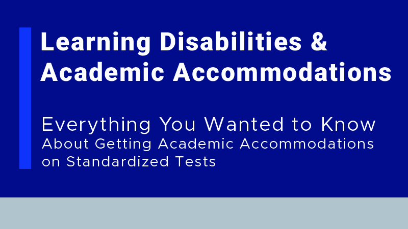 Learning Disabilities & Academic Accommodations: Everything You Wanted to Know About Getting Academic Accommodations on Standardized Tests