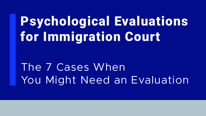 Psychological Evaluations for Immigration Court: The 7 Cases When You Might Need an Evaluation