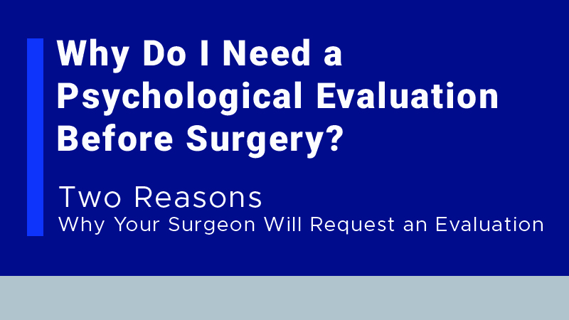 Why Do I Need a Psychological Evaluation Before Surgery? Two Reasons Why Your Surgeon Will Request an Evaluation