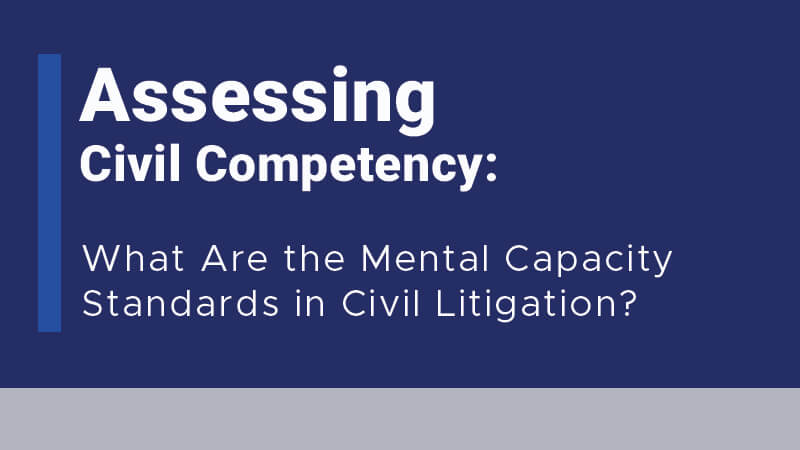 Assessing Civil Competency: What Are the Mental Capacity Standards in Civil Litigation?