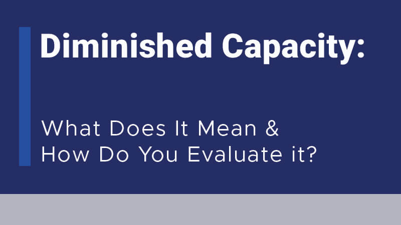 Diminished Capacity: What Does It Mean and How Do You Evaluate it?
