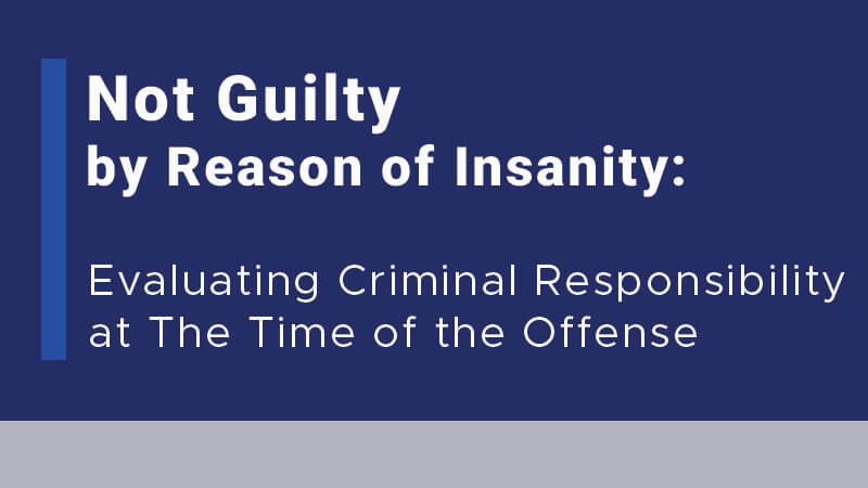 Not Guilty by Reason of Insanity: Evaluating Criminal Responsibility at The Time of the Offense