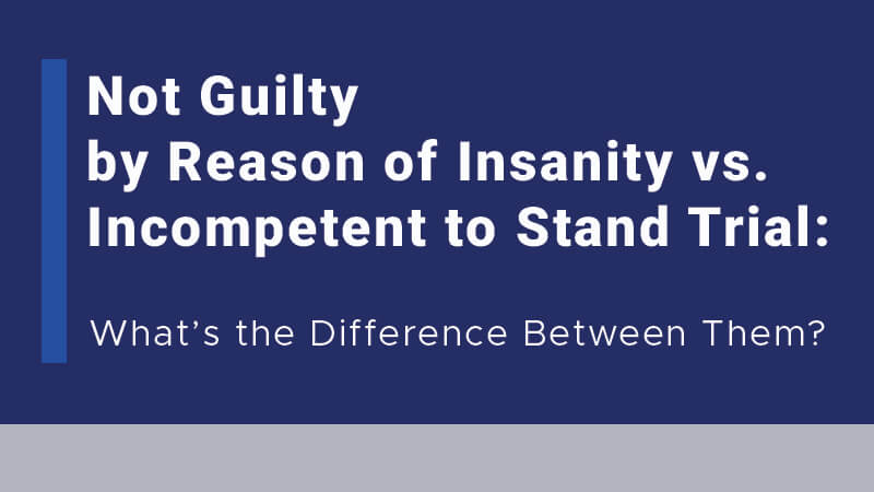 Not Guilty by Reason of Insanity vs. Incompetent to Stand Trial: What's the Difference Between Them?