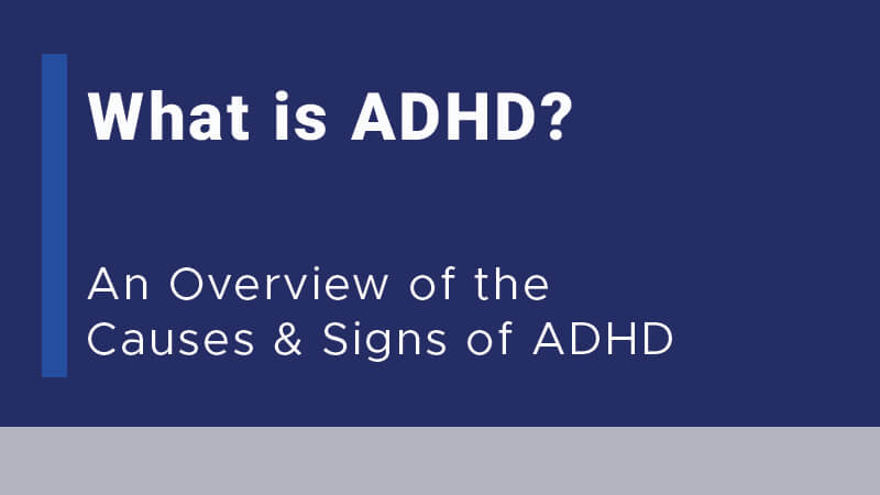 What is ADHD? An Overview of the Causes and Signs of ADHD