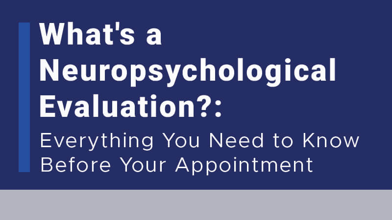 What's a Neuropsychological Evaluation? Everything You Need to Know Before Your Appointment