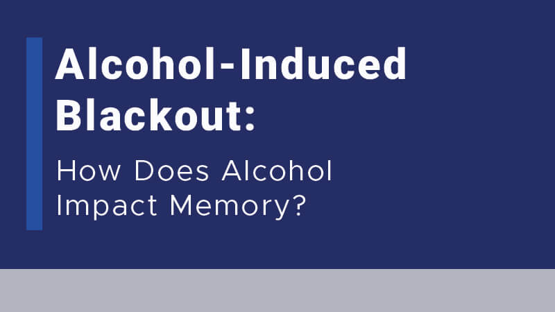 Alcohol-Induced Blackout: How Does Alcohol Impact Memory?