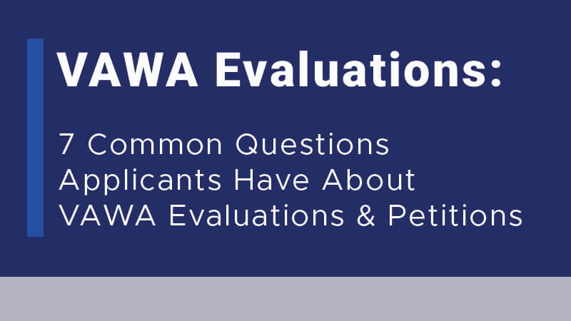 VAWA Evaluations: 7 Common Questions Applicants Have About VAWA Evaluations and Petitions