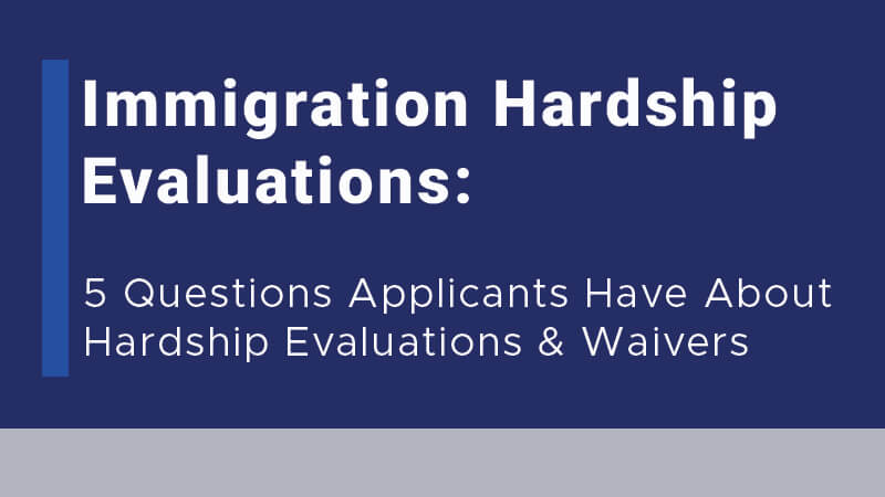 Immigration Hardship Evaluations: 5 Questions Applicants Have About Hardship Evaluations & Waivers